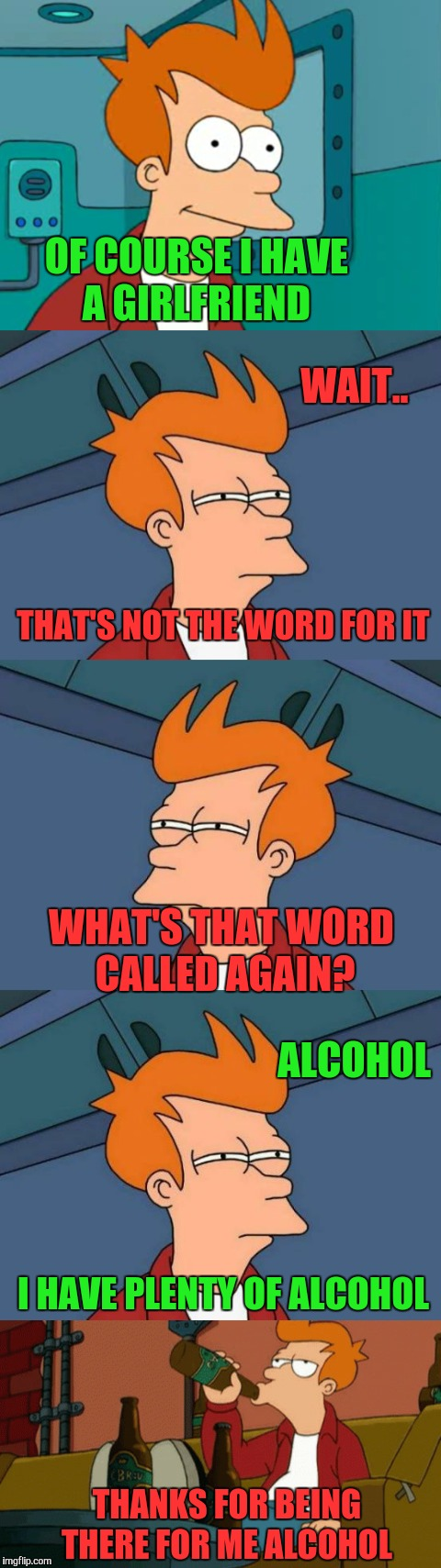 Futurama Fry thinking  | OF COURSE I HAVE A GIRLFRIEND THANKS FOR BEING THERE FOR ME ALCOHOL WAIT.. THAT'S NOT THE WORD FOR IT WHAT'S THAT WORD CALLED AGAIN? ALCOHOL | image tagged in memes,funny,alcohol,futurama fry,forever alone,not sure if | made w/ Imgflip meme maker