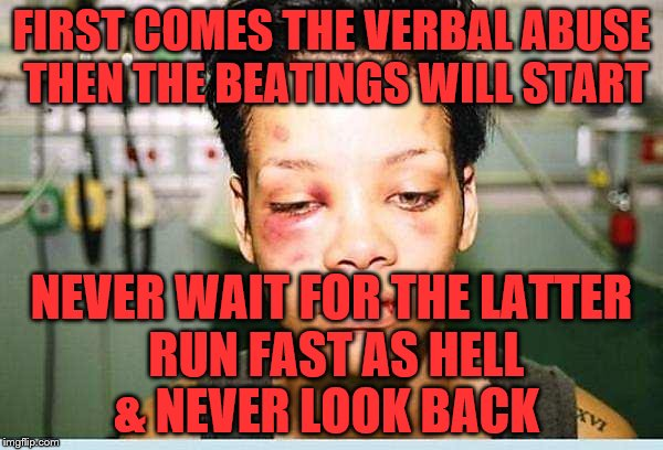 FIRST COMES THE VERBAL ABUSE THEN THE BEATINGS WILL START NEVER WAIT FOR THE LATTER RUN FAST AS HELL     & NEVER LOOK BACK | image tagged in beat up | made w/ Imgflip meme maker