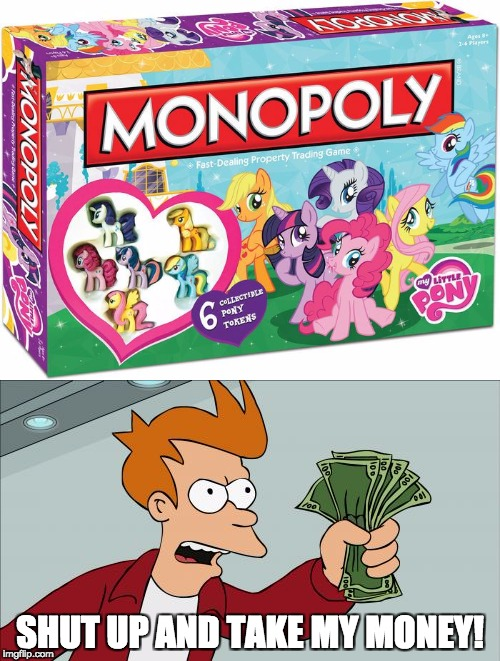 I want this! | SHUT UP AND TAKE MY MONEY! | image tagged in memes,my little pony,monopoly,shut up and take my money fry | made w/ Imgflip meme maker