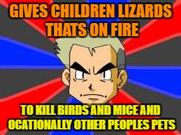 Professor Oak | GIVES CHILDREN LIZARDS THATS ON FIRE TO KILL BIRDS AND MICE AND OCATIONALLY OTHER PEOPLES PETS | image tagged in memes,professor oak | made w/ Imgflip meme maker
