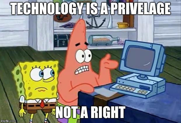 That's exactly when i move out  | TECHNOLOGY IS A PRIVELAGE NOT A RIGHT | image tagged in patrick technology,wise,wise patrick | made w/ Imgflip meme maker