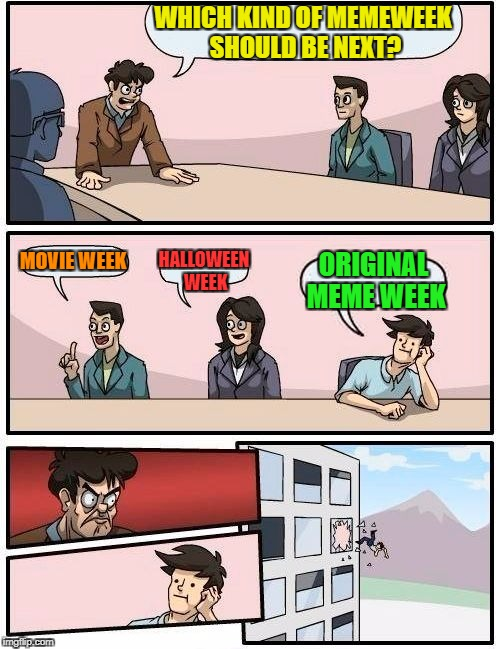 Boardroom Meeting Suggestion Meme | WHICH KIND OF MEMEWEEK SHOULD BE NEXT? MOVIE WEEK HALLOWEEN WEEK ORIGINAL MEME WEEK | image tagged in memes,boardroom meeting suggestion | made w/ Imgflip meme maker