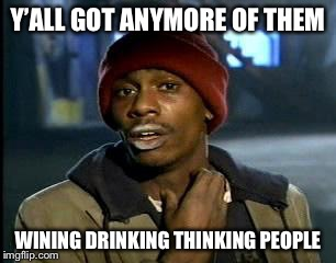 Y'all Got Any More Of That Meme | Y'ALL GOT ANYMORE OF THEM WINING DRINKING THINKING PEOPLE | image tagged in memes,yall got any more of | made w/ Imgflip meme maker