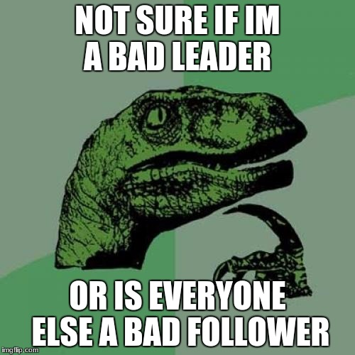 Philosoraptor Meme | NOT SURE IF IM A BAD LEADER OR IS EVERYONE ELSE A BAD FOLLOWER | image tagged in memes,philosoraptor | made w/ Imgflip meme maker