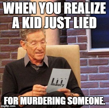 Maury Lie Detector Meme | WHEN YOU REALIZE A KID JUST LIED FOR MURDERING SOMEONE. | image tagged in memes,maury lie detector | made w/ Imgflip meme maker