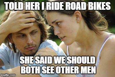 Road Biking is gay | TOLD HER I RIDE ROAD BIKES SHE SAID WE SHOULD BOTH SEE OTHER MEN | image tagged in cycling,road bikes,mountain biking,gay,gay roadies,mountain bike | made w/ Imgflip meme maker