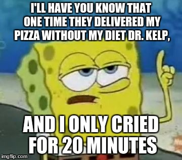 Ill Have You Know Spongebob Meme | I'LL HAVE YOU KNOW THAT ONE TIME THEY DELIVERED MY PIZZA WITHOUT MY DIET DR. KELP, AND I ONLY CRIED FOR 20 MINUTES | image tagged in memes,ill have you know spongebob | made w/ Imgflip meme maker