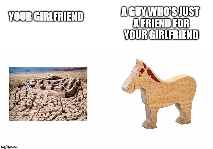YOUR GIRLFRIEND A GUY WHO'S JUST A FRIEND FOR YOUR GIRLFRIEND | image tagged in troy,trojan horse | made w/ Imgflip meme maker