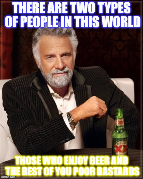 The Most Interesting Man In The World Meme | THERE ARE TWO TYPES OF PEOPLE IN THIS WORLD THOSE WHO ENJOY BEER AND THE REST OF YOU POOR BASTARDS | image tagged in memes,the most interesting man in the world | made w/ Imgflip meme maker