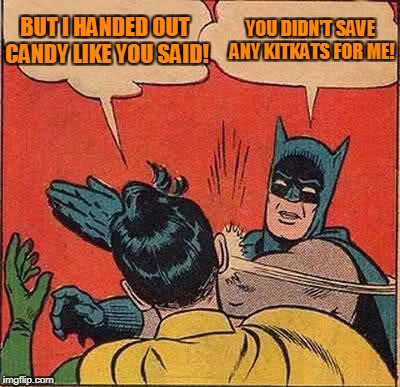 Batman Slapping Robin Meme | BUT I HANDED OUT CANDY LIKE YOU SAID! YOU DIDN'T SAVE ANY KITKATS FOR ME! | image tagged in memes,batman slapping robin,halloween | made w/ Imgflip meme maker