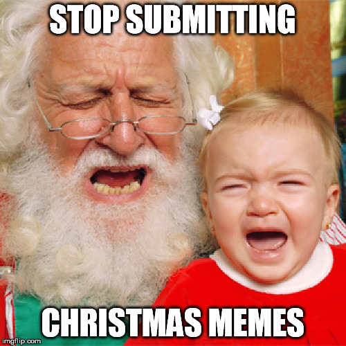 STOP SUBMITTING CHRISTMAS MEMES | made w/ Imgflip meme maker