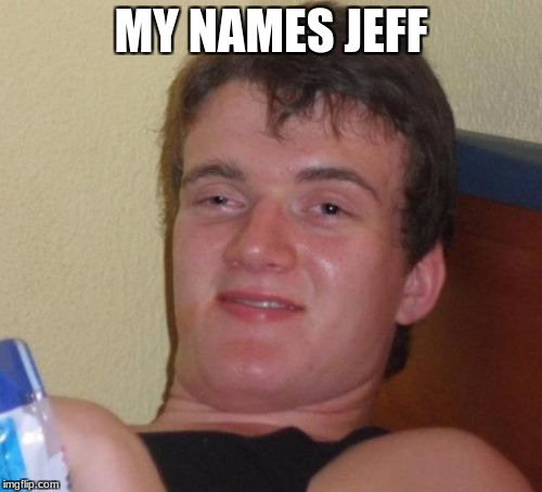 10 Guy Meme | MY NAMES JEFF | image tagged in memes,10 guy | made w/ Imgflip meme maker