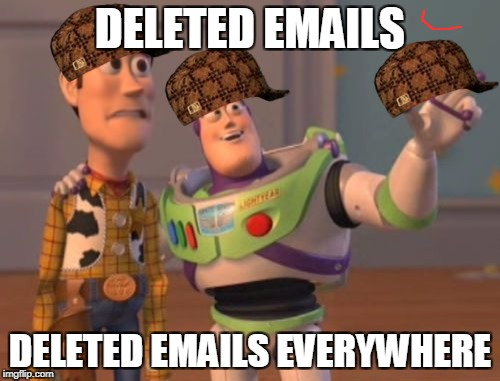 When Hillary Clinton checks her email. | DELETED EMAILS DELETED EMAILS EVERYWHERE | image tagged in memes,x,x everywhere,x x everywhere,scumbag | made w/ Imgflip meme maker