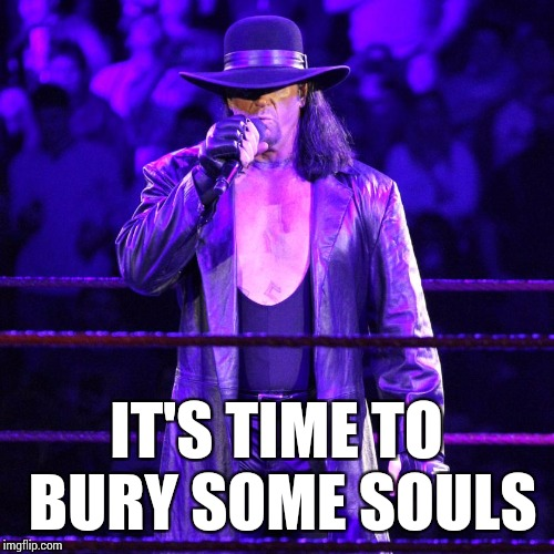 Undertaker | IT'S TIME TO BURY SOME SOULS | image tagged in the undertaker,wwe,memes | made w/ Imgflip meme maker