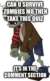 Zombie quiz in comment section  | CAN U SURVIVE ZOMBIES M8 THEN TAKE THIS QUIZ IT'S IN THE COMMENT SECTION | image tagged in pvz zombie,quiz,yolo,weed | made w/ Imgflip meme maker