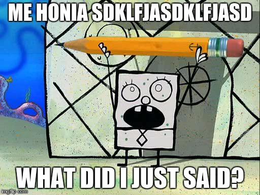 ME HONIA SDKLFJASDKLFJASD WHAT DID I JUST SAID? | image tagged in doodlebob | made w/ Imgflip meme maker