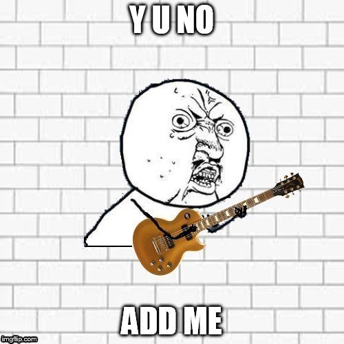 Y U No Pink Floyd | Y U NO ADD ME | image tagged in y u no pink floyd | made w/ Imgflip meme maker