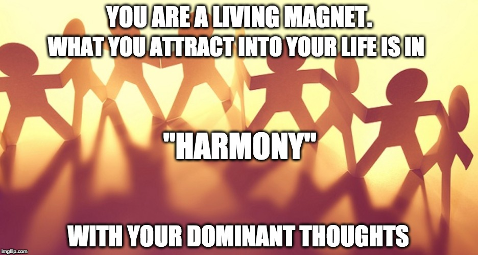 "Harmony | YOU ARE A LIVING MAGNET. WHAT YOU ATTRACT INTO YOUR LIFE IS IN ""HARMONY"" WITH YOUR DOMINANT THOUGHTS 