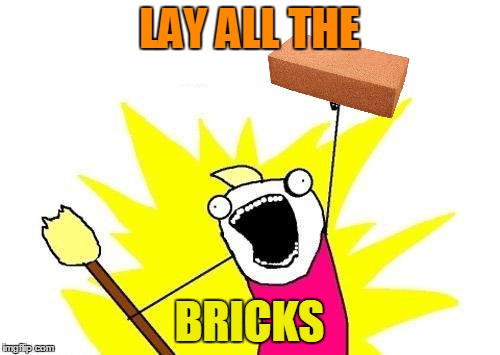 X All The Y Meme | LAY ALL THE BRICKS | image tagged in memes,x all the y | made w/ Imgflip meme maker