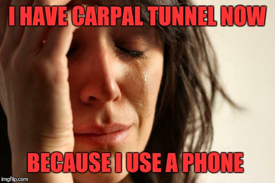 First World Problems Meme | I HAVE CARPAL TUNNEL NOW BECAUSE I USE A PHONE | image tagged in memes,first world problems | made w/ Imgflip meme maker