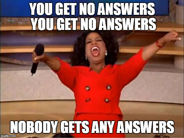 Oprah You Get A Meme | YOU GET NO ANSWERS YOU GET NO ANSWERS NOBODY GETS ANY ANSWERS | image tagged in memes,oprah you get a | made w/ Imgflip meme maker