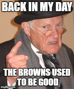 Back In My Day |  BACK IN MY DAY; THE BROWNS USED TO BE GOOD | image tagged in memes,back in my day,nfl memes,cleveland browns | made w/ Imgflip meme maker