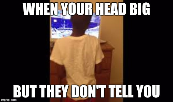 WHEN YOUR HEAD BIG BUT THEY DON'T TELL YOU | image tagged in bad luck brian | made w/ Imgflip meme maker