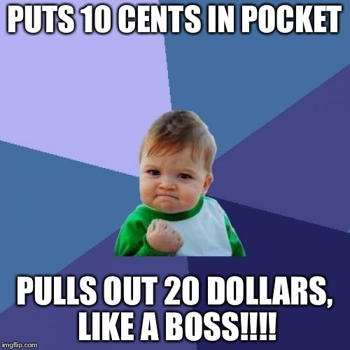 Success Kid Meme | PUTS 10 CENTS IN POCKET PULLS OUT 20 DOLLARS, LIKE A BOSS!!!! | image tagged in memes,success kid | made w/ Imgflip meme maker