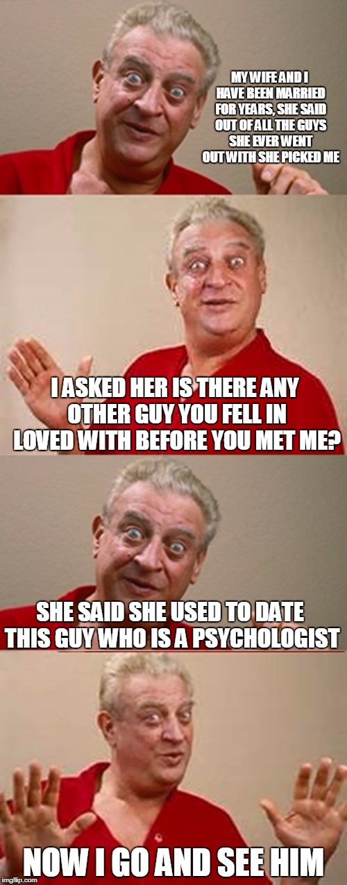 Bad Pun Rodney Dangerfield | MY WIFE AND I HAVE BEEN MARRIED FOR YEARS, SHE SAID OUT OF ALL THE GUYS SHE EVER WENT OUT WITH SHE PICKED ME NOW I GO AND SEE HIM I ASKED HE | image tagged in bad pun rodney dangerfield | made w/ Imgflip meme maker