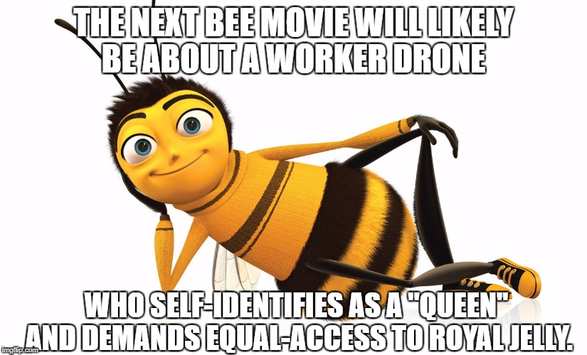 "Transgender Bees | THE NEXT BEE MOVIE WILL LIKELY BE ABOUT A WORKER DRONE WHO SELF-IDENTIFIES AS A ""QUEEN"" AND DEMANDS EQUAL-ACCESS TO ROYAL JELLY. 