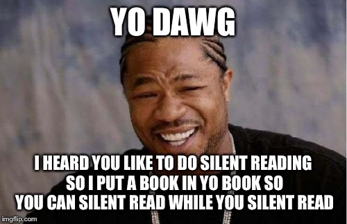 Made for a teacher | YO DAWG I HEARD YOU LIKE TO DO SILENT READING SO I PUT A BOOK IN YO BOOK SO YOU CAN SILENT READ WHILE YOU SILENT READ | image tagged in memes,yo dawg heard you | made w/ Imgflip meme maker