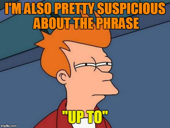 "Futurama Fry Meme | I'M ALSO PRETTY SUSPICIOUS ABOUT THE PHRASE ""UP TO"" 