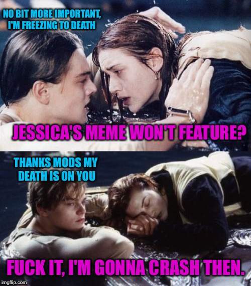 JESSICA'S MEME WON'T FEATURE? F**K IT, I'M GONNA CRASH THEN. THANKS MODS MY DEATH IS ON YOU NO BIT MORE IMPORTANT, I'M FREEZING TO DEATH | made w/ Imgflip meme maker