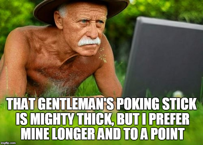 THAT GENTLEMAN'S POKING STICK IS MIGHTY THICK, BUT I PREFER MINE LONGER AND TO A POINT | made w/ Imgflip meme maker