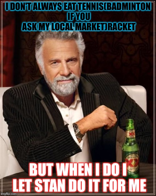 I DON'T ALWAYS EAT TENNIS(BADMINTON IF YOU ASK MY LOCAL MARKET)RACKET BUT WHEN I DO I LET STAN DO IT FOR ME | image tagged in memes,the most interesting man in the world | made w/ Imgflip meme maker