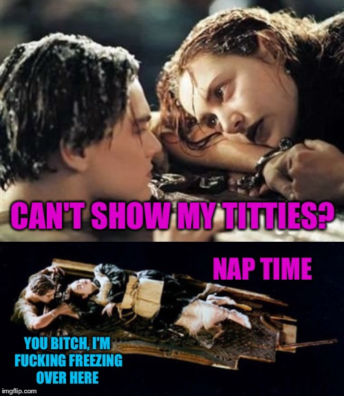 CAN'T SHOW MY TITTIES? NAP TIME YOU B**CH, I'M F**KING FREEZING OVER HERE | made w/ Imgflip meme maker