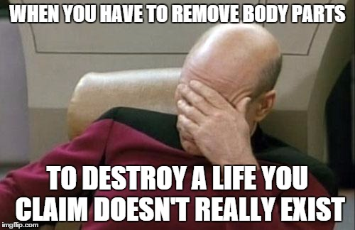 Captain Picard Facepalm Meme | WHEN YOU HAVE TO REMOVE BODY PARTS TO DESTROY A LIFE YOU CLAIM DOESN'T REALLY EXIST | image tagged in memes,captain picard facepalm | made w/ Imgflip meme maker