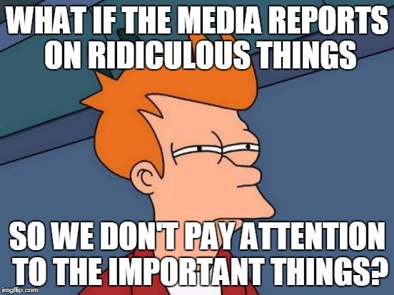 Futurama Fry Meme | WHAT IF THE MEDIA REPORTS ON RIDICULOUS THINGS SO WE DON'T PAY ATTENTION TO THE IMPORTANT THINGS? | image tagged in memes,futurama fry | made w/ Imgflip meme maker