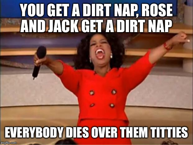 Oprah You Get A Meme | YOU GET A DIRT NAP, ROSE AND JACK GET A DIRT NAP EVERYBODY DIES OVER THEM TITTIES | image tagged in memes,oprah you get a | made w/ Imgflip meme maker