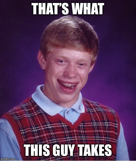 Bad Luck Brian Meme | THAT'S WHAT THIS GUY TAKES | image tagged in memes,bad luck brian | made w/ Imgflip meme maker