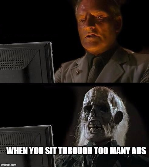 Ill Just Wait Here Meme | WHEN YOU SIT THROUGH TOO MANY ADS | image tagged in memes,ill just wait here | made w/ Imgflip meme maker