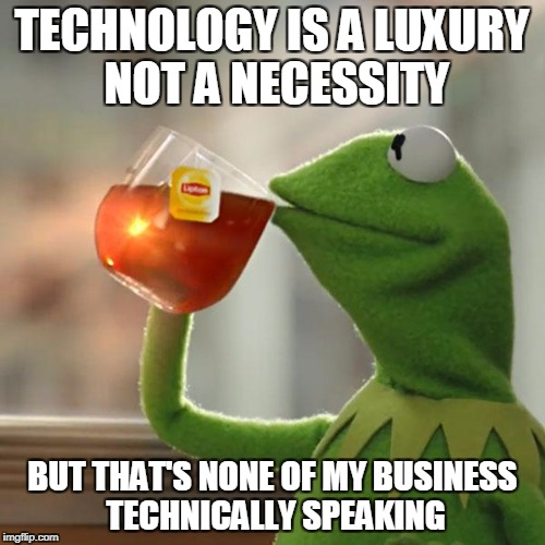 But Thats None Of My Business Meme | TECHNOLOGY IS A LUXURY NOT A NECESSITY BUT THAT'S NONE OF MY BUSINESS TECHNICALLY SPEAKING | image tagged in memes,but thats none of my business,kermit the frog | made w/ Imgflip meme maker