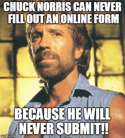 CHUCK NORRIS CAN NEVER FILL OUT AN ONLINE FORM BECAUSE HE WILL NEVER SUBMIT!! | image tagged in chuck norris | made w/ Imgflip meme maker