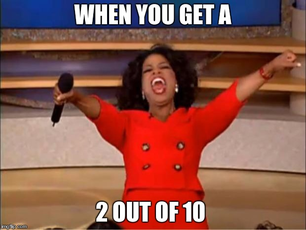 Oprah You Get A Meme | WHEN YOU GET A 2 OUT OF 10 | image tagged in memes,oprah you get a | made w/ Imgflip meme maker