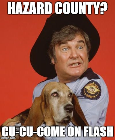 duke boys | HAZARD COUNTY? CU-CU-COME ON FLASH | image tagged in duke boys | made w/ Imgflip meme maker