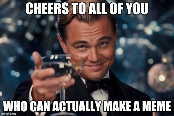Leonardo Dicaprio Cheers Meme | CHEERS TO ALL OF YOU WHO CAN ACTUALLY MAKE A MEME | image tagged in memes,leonardo dicaprio cheers | made w/ Imgflip meme maker