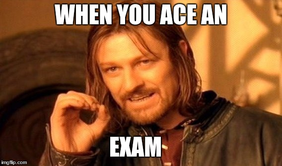 One Does Not Simply Meme | WHEN YOU ACE AN EXAM | image tagged in memes,one does not simply | made w/ Imgflip meme maker