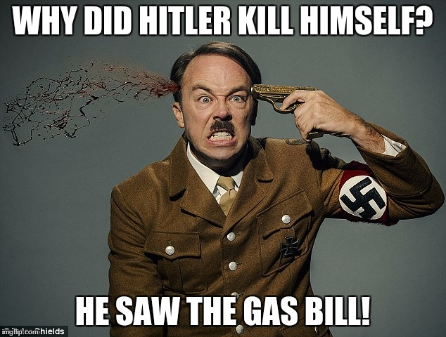 WHY DID HITLER KILL HIMSELF? HE SAW THE GAS BILL! | image tagged in hitler killing himself | made w/ Imgflip meme maker