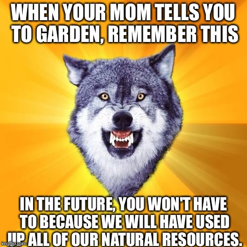 Courage Wolf Meme | WHEN YOUR MOM TELLS YOU TO GARDEN, REMEMBER THIS IN THE FUTURE, YOU WON'T HAVE TO BECAUSE WE WILL HAVE USED UP ALL OF OUR NATURAL RESOURCES. | image tagged in memes,courage wolf | made w/ Imgflip meme maker
