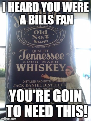 jack daniels for days | I HEARD YOU WERE A BILLS FAN YOU'RE GOIN TO NEED THIS! | image tagged in jack daniels for days | made w/ Imgflip meme maker